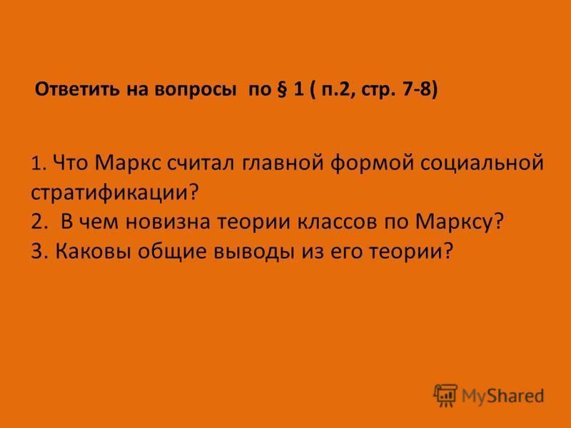 Ответить на вопросы по § 1 ( п.2, стр. 7-8) 1. Что Маркс считал главной формой социальной стратификации? 2. В чем новизна теории классов по Марксу? 3. Каковы общие выводы из его теории?