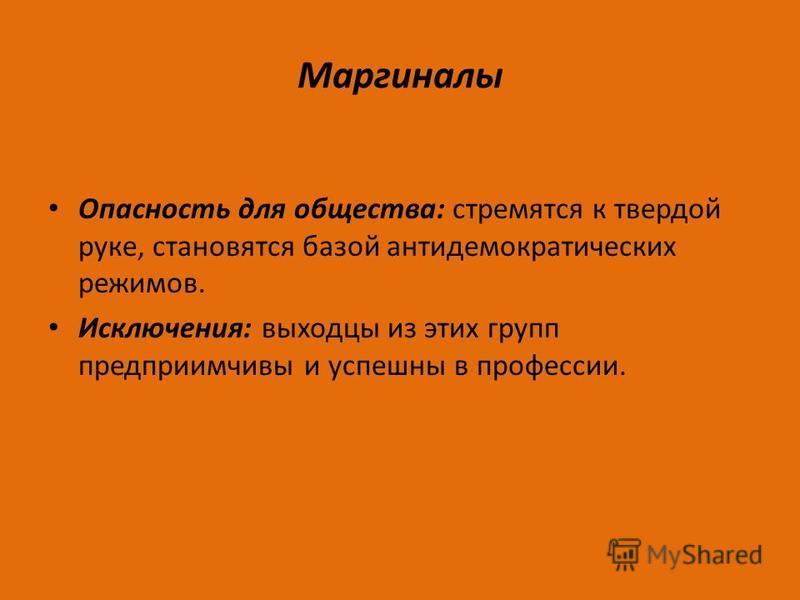 Маргиналы Опасность для общества: стремятся к твердой руке, становятся базой антидемократических режимов. Исключения: выходцы из этих групп предприимчивы и успешны в профессии.