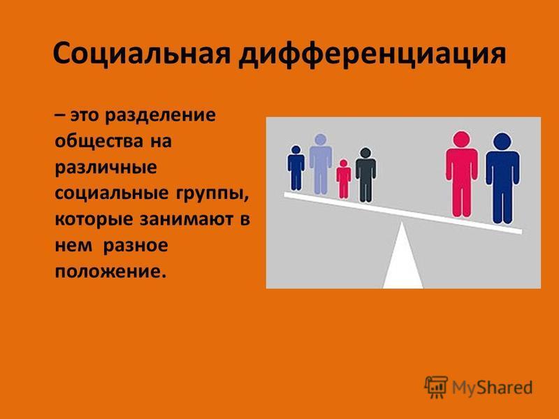 Социальная дифференциация – это разделение общества на различные социальные группы, которые занимают в нем разное положение.