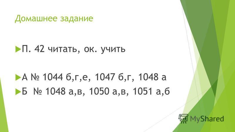 Домашнее задание П. 42 читать, ок. учить А 1044 б,г,е, 1047 б,г, 1048 а Б 1048 а,в, 1050 а,в, 1051 а,б