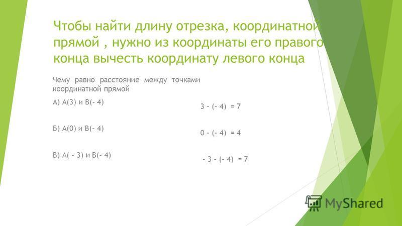 Чтобы найти длину отрезка, координатной прямой, нужно из координаты его правого конца вычесть координату левого конца Чему равно расстояние между точками координатной прямой А) А(3) и В(– 4) Б) А(0) и В(– 4) В) А( - 3) и В(- 4) 3 – (– 4) = 7 0 – (– 4