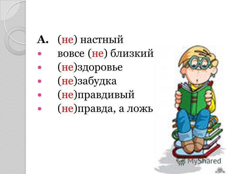 А. (не) настный вовсе (не) близкий (не)здоровье (не)забудка (не)правдивый (не)правда, а ложь Б. (не)годовать (не)читал (не)думал (не)навидел В. (не) доумевающий (не) написана (не) открытый давно (не) встречавшийся товарищ (не) прочитанная, а просмотр