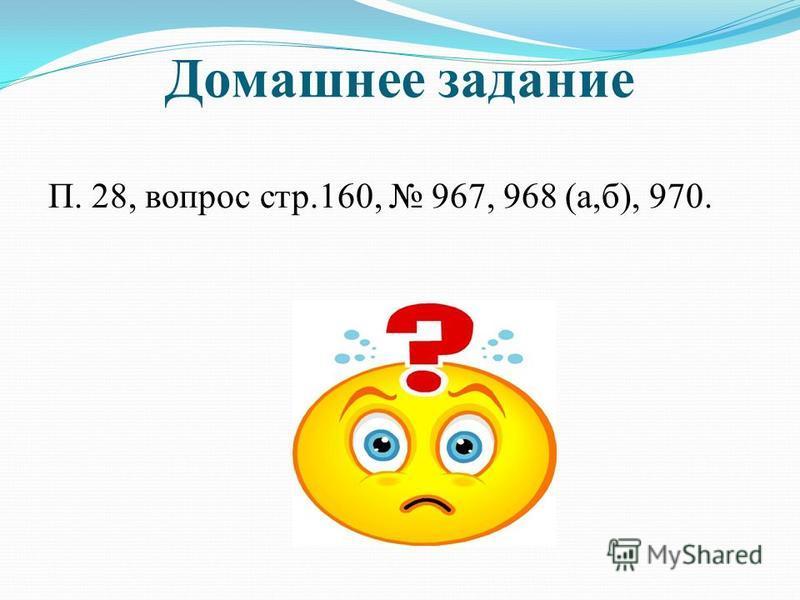 Домашнее задание П. 28, вопрос стр.160, 967, 968 (а,б), 970.
