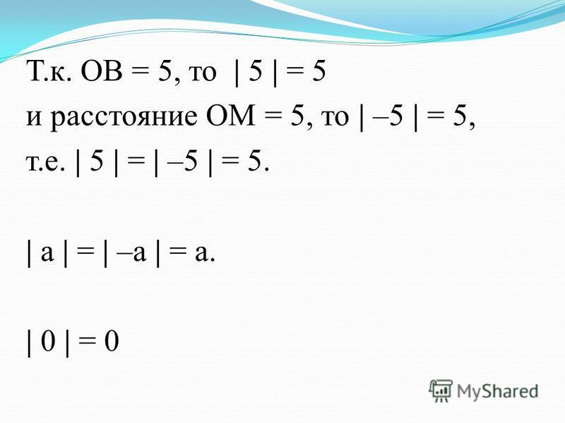 Т.к. ОВ = 5, то | 5 | = 5 и расстояние ОМ = 5, то | –5 | = 5, т.е. | 5 | = | –5 | = 5. | а | = | –а | = а. | 0 | = 0