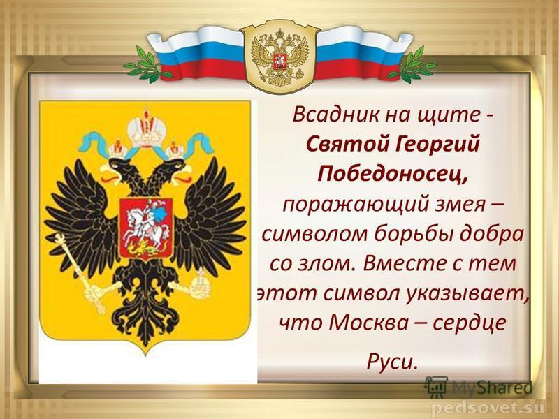 Всадник на щите - Святой Георгий Победоносец, поражающий змея – символом борьбы добра со злом. Вместе с тем этот символ указывает, что Москва – сердце Руси.