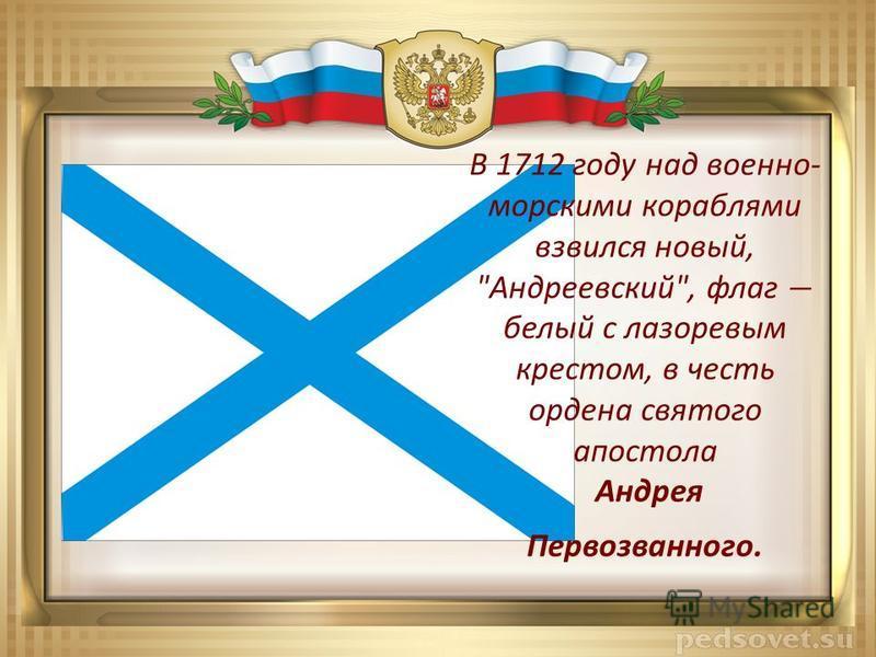 В 1712 году над военно- морскими кораблями взвился новый, Андреевский, флаг белый с лазоревым крестом, в честь ордена святого апостола Андрея Первозванного.
