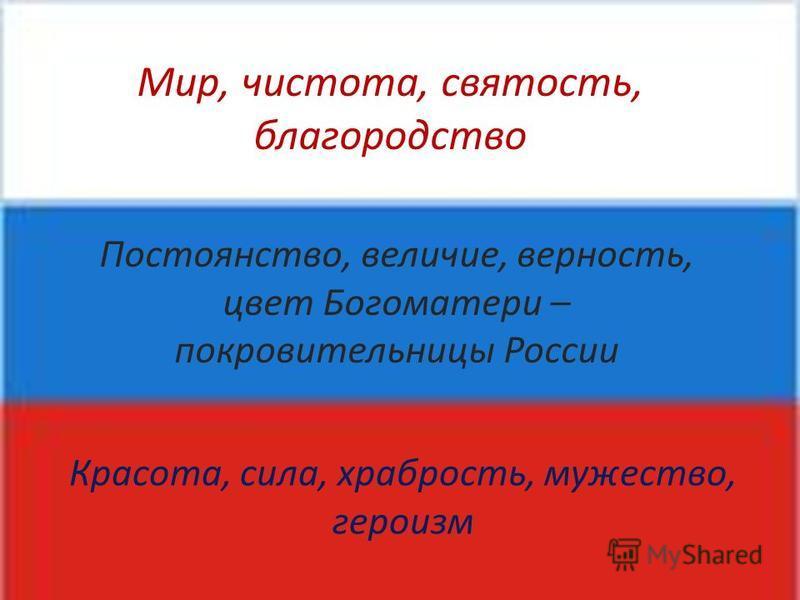 Мир, чистота, святость, благородство Постоянство, величие, верность, цвет Богоматери – покровительницы России Красота, сила, храбрость, мужество, героизм