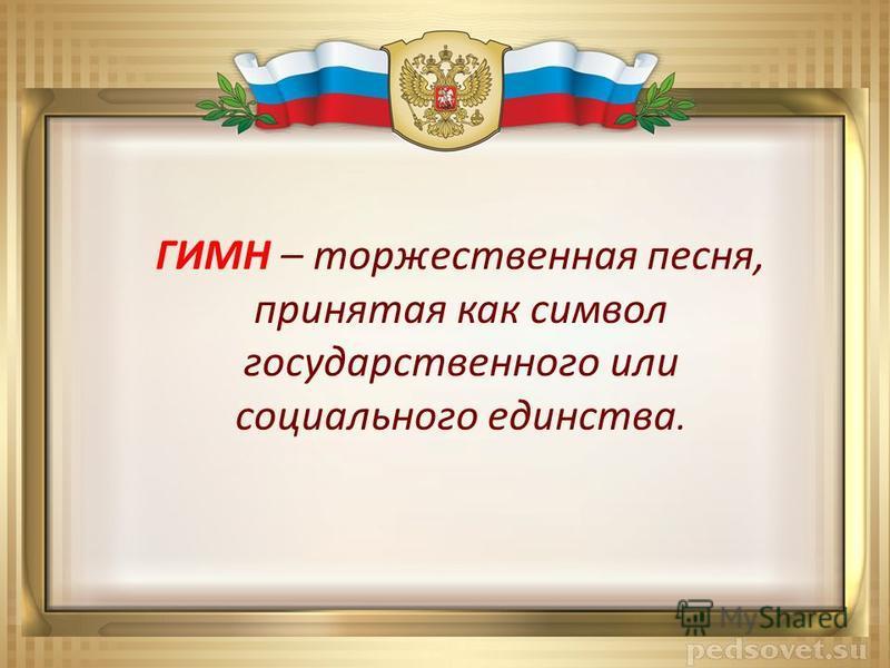 ГИМН – торжественная песня, принятая как символ государственного или социального единства.