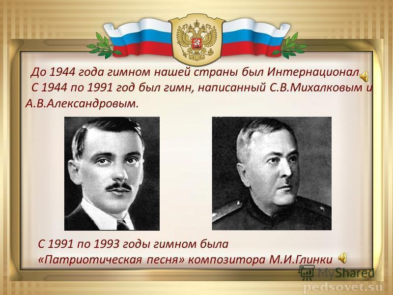 До 1944 года гимном нашей страны был Интернационал. С 1944 по 1991 год был гимн, написанный С.В.Михалковым и А.В.Александровым. С 1991 по 1993 годы гимном была «Патриотическая песня» композитора М.И.Глинки