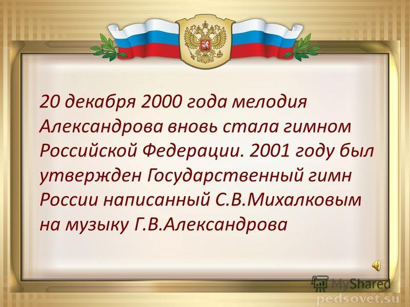 20 декабря 2000 года мелодия Александрова вновь стала гимном Российской Федерации. 2001 году был утвержден Государственный гимн России написанный С.В.Михалковым на музыку Г.В.Александрова