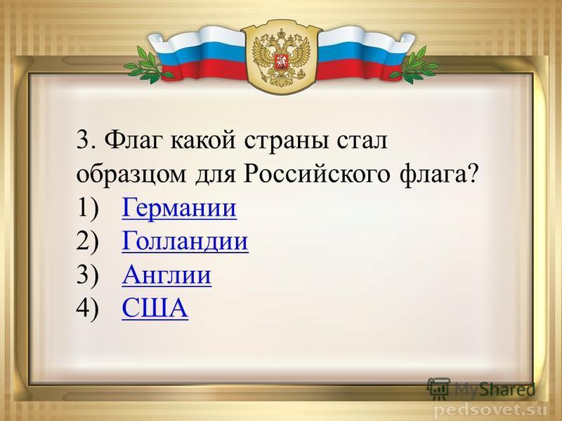 3. Флаг какой страны стал образцом для Российского флага? 1)Германии Германии 2)Голландии Голландии 3)Англии Англии 4)СШАСША