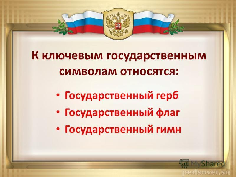 К ключевым государственным символам относятся: Государственный герб Государственный флаг Государственный гимн