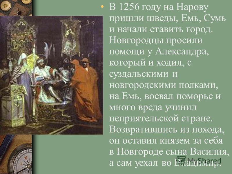 В 1256 году на Нарову пришли шведы, Емь, Сумь и начали ставить город. Новгородцы просили помощи у Александра, который и ходил, с суздальскими и новгородскими полками, на Емь, воевал поморье и много вреда учинил неприятельской стране. Возвратившись из