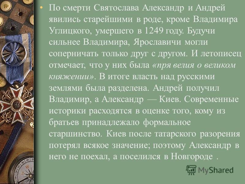 По смерти Святослава Александр и Андрей явились старейшими в роде, кроме Владимира Углицкого, умершего в 1249 году. Будучи сильнее Владимира, Ярославичи могли соперничать только друг с другом. И летописец отмечает, что у них была «пря велия о великом