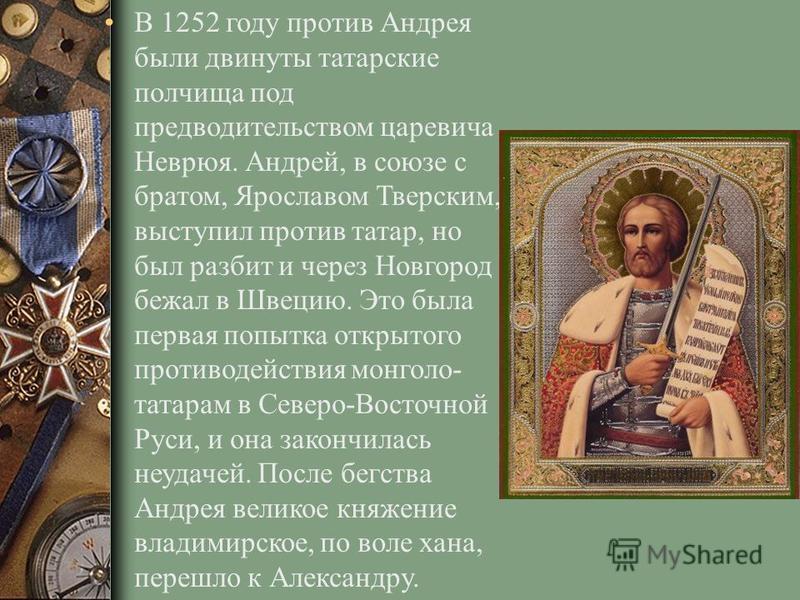 В 1252 году против Андрея были двинуты татарские полчища под предводительством царевича Неврюя. Андрей, в союзе с братом, Ярославом Тверским, выступил против татар, но был разбит и через Новгород бежал в Швецию. Это была первая попытка открытого прот