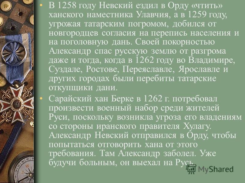 В 1258 году Невский ездил в Орду «чтить» ханского наместника Улавчия, а в 1259 году, угрожая татарским погромом, добился от новгородцев согласия на перепись населения и на поголовную дань. Своей покорностью Александр спас русскую землю от разгрома да