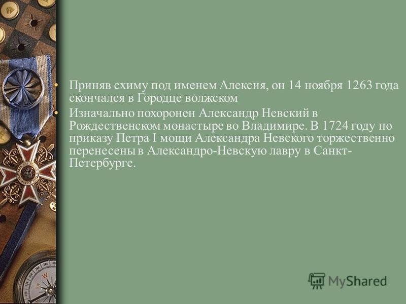 Приняв схиму под именем Алексия, он 14 ноября 1263 года скончался в Городце волжском Изначально похоронен Алекcандр Невский в Рождественском монастыре во Владимире. В 1724 году по приказу Петра I мощи Александра Невского торжественно перенесены в Але