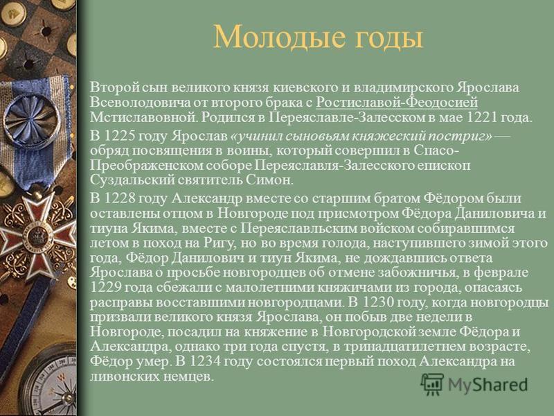 Молодые годы Второй сын великого князя киевского и владимирского Ярослава Всеволодовича от второго брака с Ростиславой-Феодосией Мстиславовной. Родился в Переяславле-Залесском в мае 1221 года. В 1225 году Ярослав «учинил сыновьям княжеский постриг» о