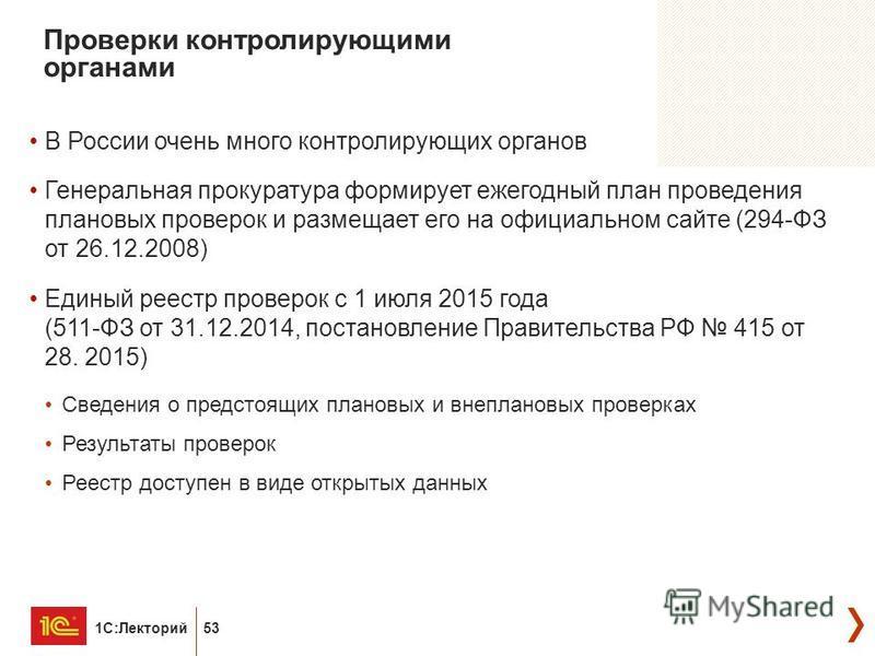 1С:Лекторий 53 Проверки контролирующими органами В России очень много контролирующих органов Генеральная прокуратура формирует ежегодный план проведения плановых проверок и размещает его на официальном сайте (294-ФЗ от 26.12.2008) Единый реестр прове
