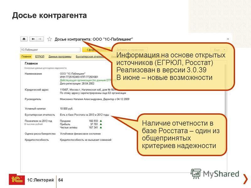 1С:Лекторий 64 Досье контрагента Информация на основе открытых источников (ЕГРЮЛ, Росстат) Реализован в версии 3.0.39 В июне – новые возможности Наличие отчетности в базе Росстата – один из общепринятых критериев надежности