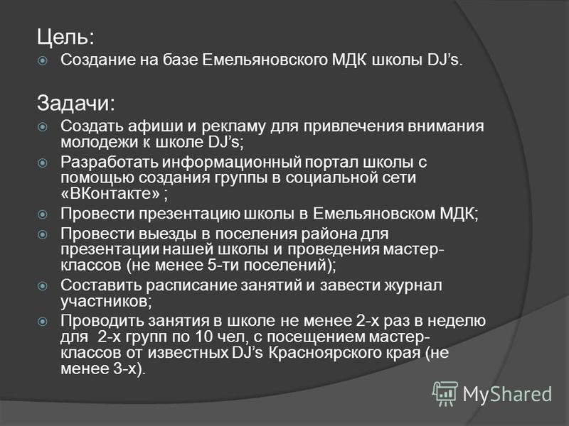 Цель: Создание на базе Емельяновского МДК школы DJs. Задачи: Создать афиши и рекламу для привлечения внимания молодежи к школе DJs; Разработать информационный портал школы с помощью создания группы в социальной сети «ВКонтакте» ; Провести презентацию