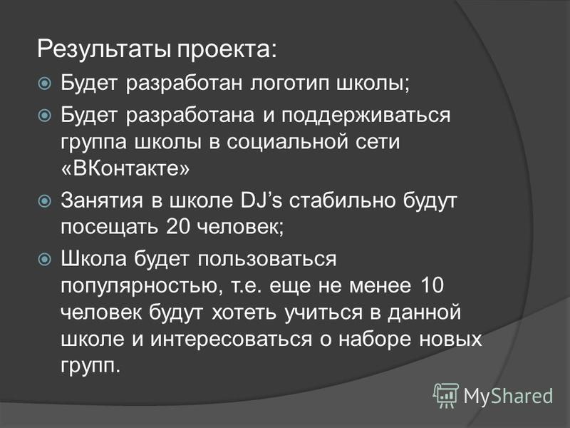Результаты проекта: Будет разработан логотип школы; Будет разработана и поддерживаться группа школы в социальной сети «ВКонтакте» Занятия в школе DJs стабильно будут посещать 20 человек; Школа будет пользоваться популярностью, т.е. еще не менее 10 че