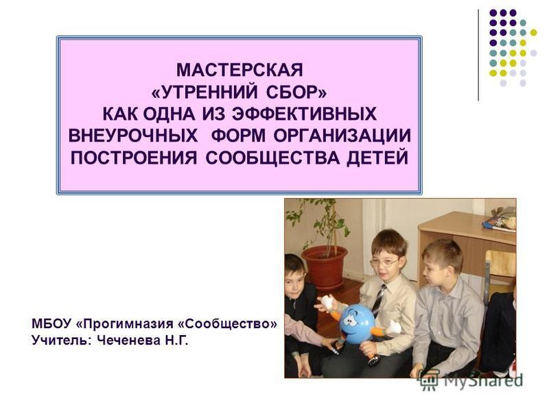 МАСТЕРСКАЯ «УТРЕННИЙ СБОР» КАК ОДНА ИЗ ЭФФЕКТИВНЫХ ВНЕУРОЧНЫХ ФОРМ ОРГАНИЗАЦИИ ПОСТРОЕНИЯ СООБЩЕСТВА ДЕТЕЙ МБОУ «Прогимназия «Сообщество» Учитель: Чеченева Н.Г.