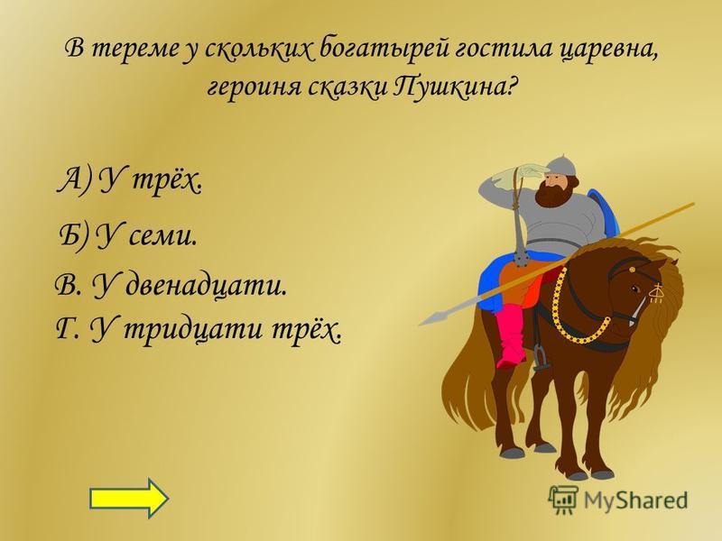 В тереме у скольких богатырей гостила царевна, героиня сказки Пушкина? А) У трёх. Б) У семи. В. У двенадцати. Г. У тридцати трёх.