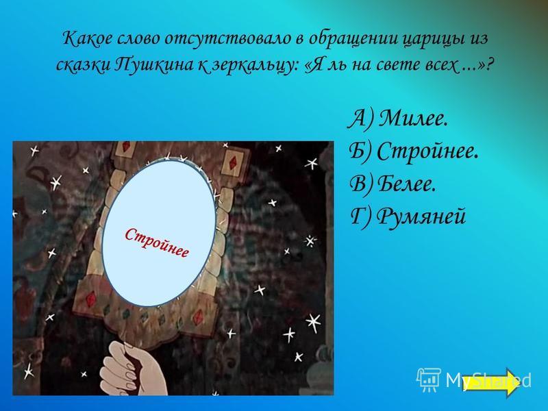 Какое слово отсутствовало в обращении царицы из сказки Пушкина к зеркальцу: «Я ль на свете всех...»? А) Милее. Б) Стройнее. В) Белее. Г) Румяней С т р о й н е е