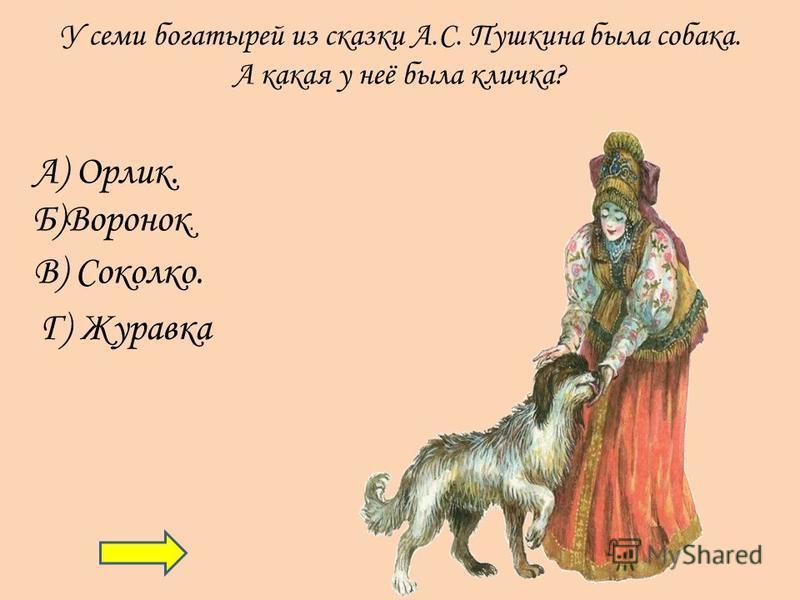У семи богатырей из сказки А.С. Пушкина была собака. А какая у неё была кличка? А) Орлик. Б)Воронок. В) Соколко. Г) Журавка