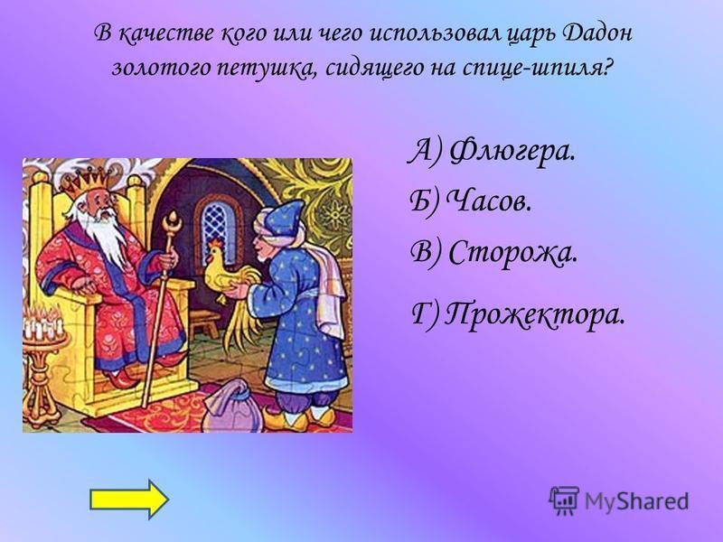 В качестве кого или чего использовал царь Дадон золотого петушка, сидящего на спице-шпиля? А) Флюгера. Б) Часов. В) Сторожа. Г) Прожектора.