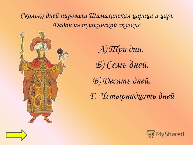 Сколько дней пировали Шамаханская царица и царь Дадон из пушкинской сказки? А) Три дня. Б) Семь дней. В) Десять дней. Г. Четырнадцать дней.