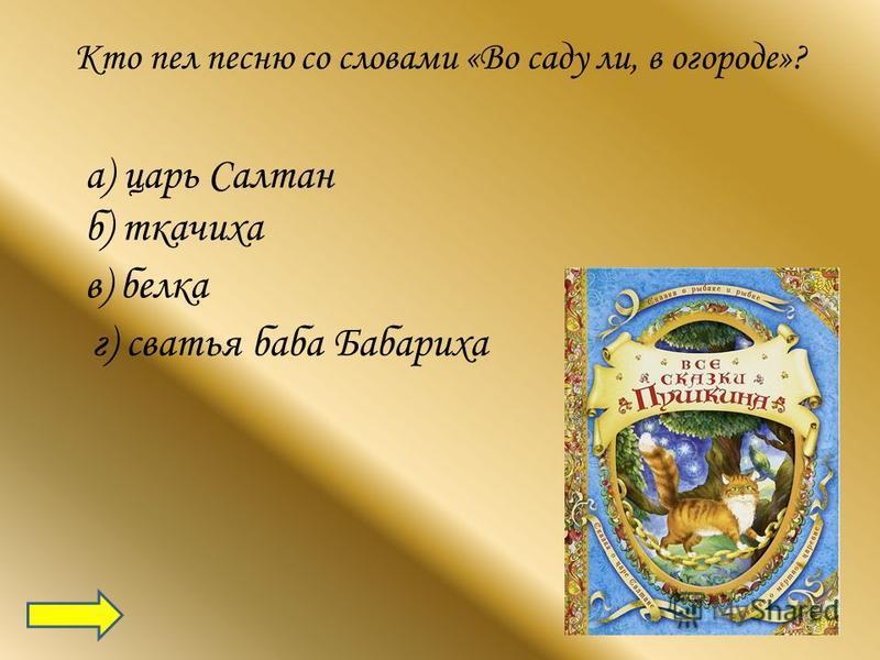 Кто пел песню со словами «Во саду ли, в огороде»? а) царь Салтан б) ткачиха в) белка г) сватья баба Бабариха