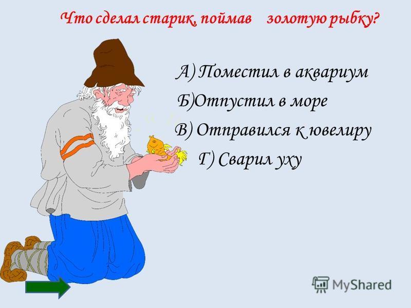 Что сделал старик, поймав золотую рыбку? А) Поместил в аквариум Б)Отпустил в море В) Отправился к ювелиру Г) Сварил уху
