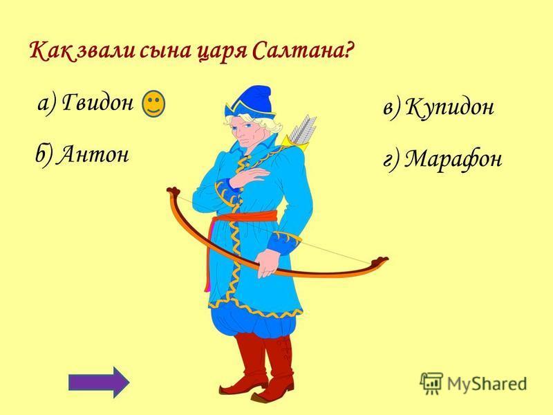 Как звали сына царя Салтана? а) Гвидон г) Марафон б) Антон в) Купидон