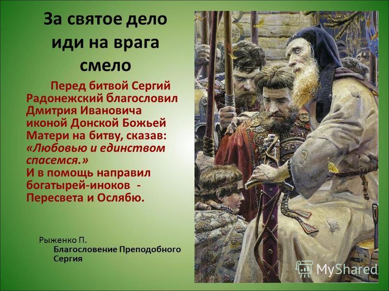 За святое дело иди на врага смело Перед битвой Сергий Радонежский благословил Дмитрия Ивановича иконой Донской Божьей Матери на битву, сказав: «Любовью и единством спасемся.» И в помощь направил богатырей-иноков - Пересвета и Ослябю. Рыженко П. Благо