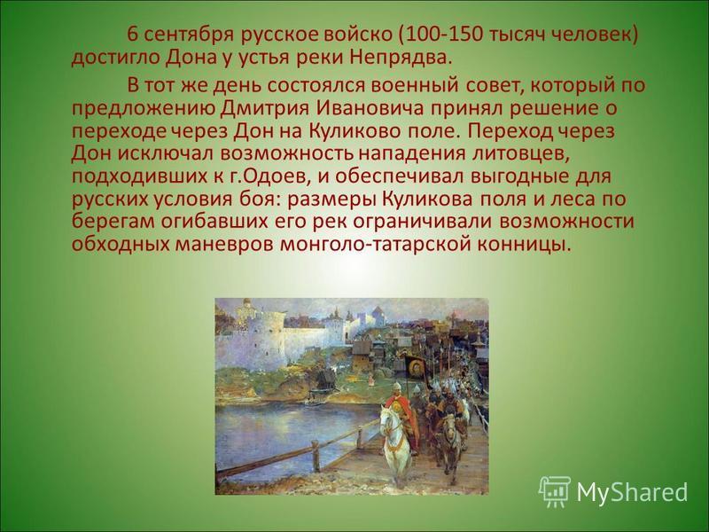 6 сентября русское войско (100-150 тысяч человек) достигло Дона у устья реки Непрядва. В тот же день состоялся военный совет, который по предложению Дмитрия Ивановича принял решение о переходе через Дон на Куликово поле. Переход через Дон исключал во