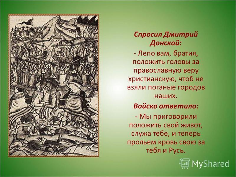 Спросил Дмитрий Донской: - Лепо вам, братия, положить головы за православную веру христианскую, чтоб не взяли поганые городов наших. Войско ответило: - Мы приговорили положить свой живот, служа тебе, и теперь прольем кровь свою за тебя и Русь.