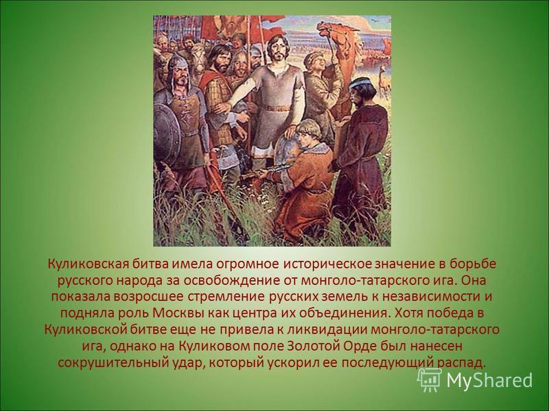Куликовская битва имела огромное историческое значение в борьбе русского народа за освобождение от монголо-татарского ига. Она показала возросшее стремление русских земель к независимости и подняла роль Москвы как центра их объединения. Хотя победа в