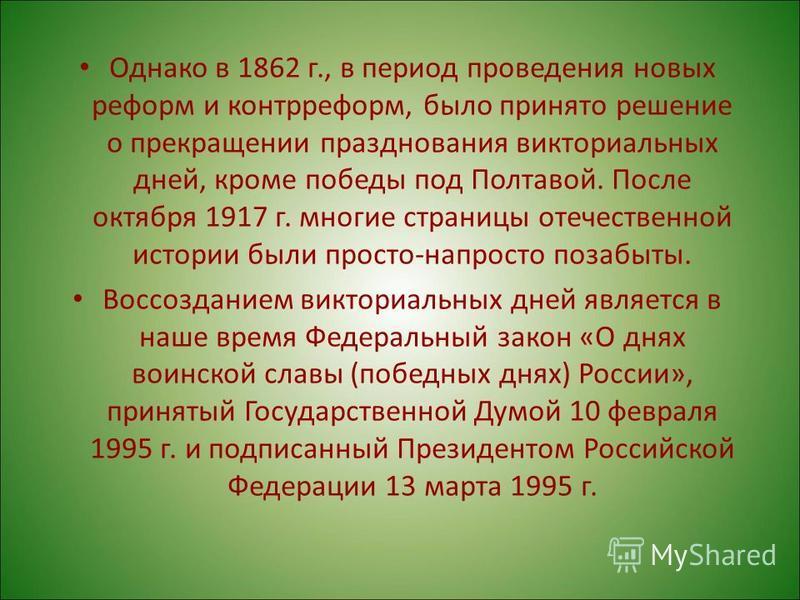 Однако в 1862 г., в период проведения новых реформ и контрреформ, было принято решение о прекращении празднования векториальных дней, кроме победы под Полтавой. После октября 1917 г. многие страницы отечественной истории были просто-напросто позабыты