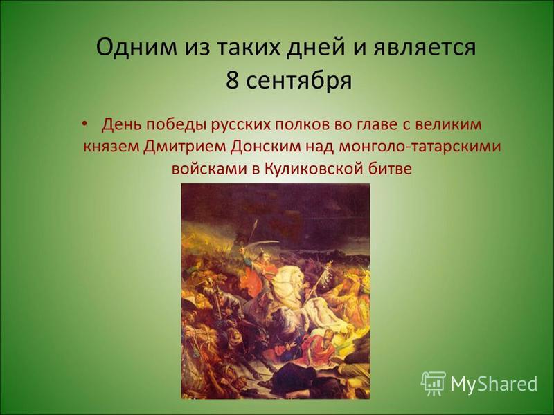 Одним из таких дней и является 8 сентября День победы русских полков во главе с великим князем Дмитрием Донским над монголо-татарскими войсками в Куликовской битве
