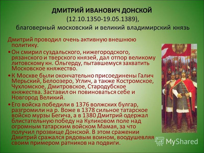 ДМИТРИЙ ИВАНОВИЧ ДОНСКОЙ (12.10.1350-19.05.1389), благоверный московский и великий владимирский князь Дмитрий проводил очень активную внешнюю политику. Он смирил суздальского, нижегородского, рязанского и тверского князей, дал отпор великому литовско