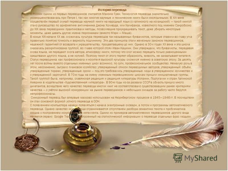 История перевода В России одним из первых переводчиков считается Максим Грек. Технология перевода значительно усовершенствовалась при Петре I, так как многие научные и технические книги были иноязычными. В XIV веке осуществлён первый случай перевода