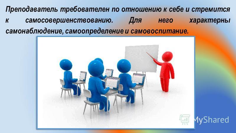 Преподаватель требователен по отношению к себе и стремится к самосовершенствованию. Для него характерны самонаблюдение, самоопределение и самовоспитание.