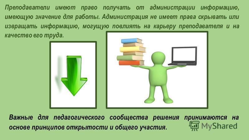 Преподаватели имеют право получать от администрации информацию, имеющую значение для работы. Администрация не имеет права скрывать или извращать информацию, могущую повлиять на карьеру преподавателя и на качество его труда. Важные для педагогического