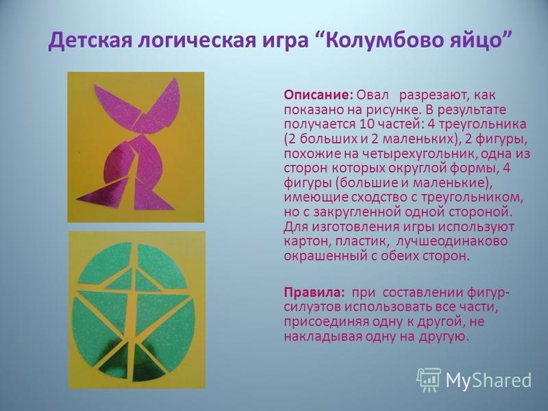 Детская логическая игра Колумбово яйцо Описание: Овал разрезают, как показано на рисунке. В результате получается 10 частей: 4 треугольника (2 больших и 2 маленьких), 2 фигуры, похожие на четырехугольник, одна из сторон которых округлой формы, 4 фи