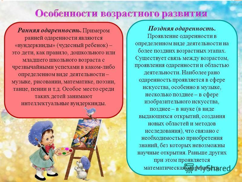 Ранняя одаренность. Примером ранней одареннасти являются «вундеркинды» (чудесный ребенок) – это дети, как правило, дошкольного или младшего школьного возраста с чрезвычайными успехами в каком-либо определенном виде деятельнасти – музыке, рисовании, м