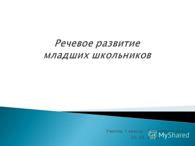 Учитель 1 класса – Филимонова О. Г. 20. 04. 2015 г.
