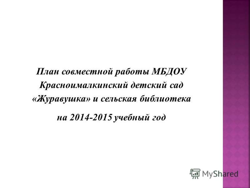 План совместной работы МБДОУ Красноималкинский детский сад «Журавушка» и сельская библиотека на 2014-2015 учебный год