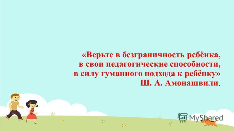 «Верьте в безграничность ребёнка, в свои педагогические способности, в силу гуманного подхода к ребёнку» Ш. А. Амонашвили.